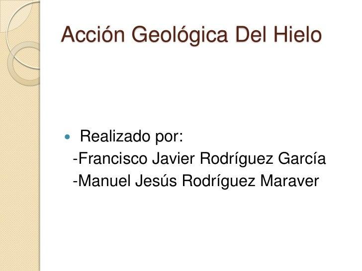 Acción Geológica Del Hielo    Realizado por:    -Francisco Javier Rodríguez García    -Manuel Jesús Rodríguez Maraver