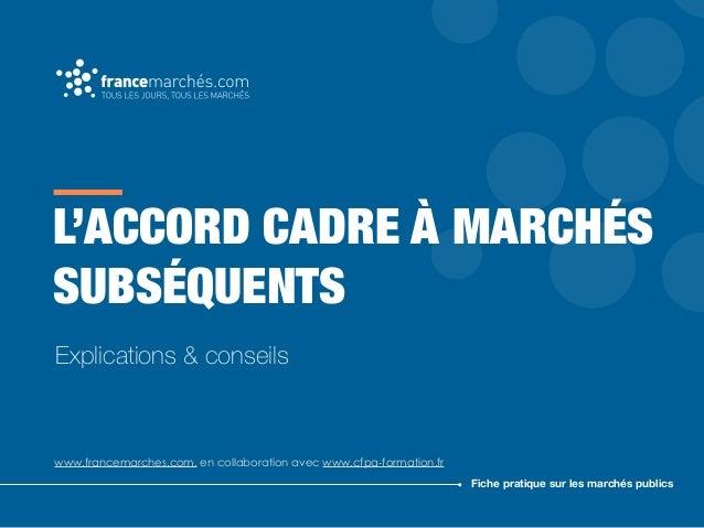 L'ACCORD CADRE À MARCHÉS SUBSÉQUENTS www.francemarches.com, en collaboration avec www.cfpa-formation.fr Fiche pratique sur...