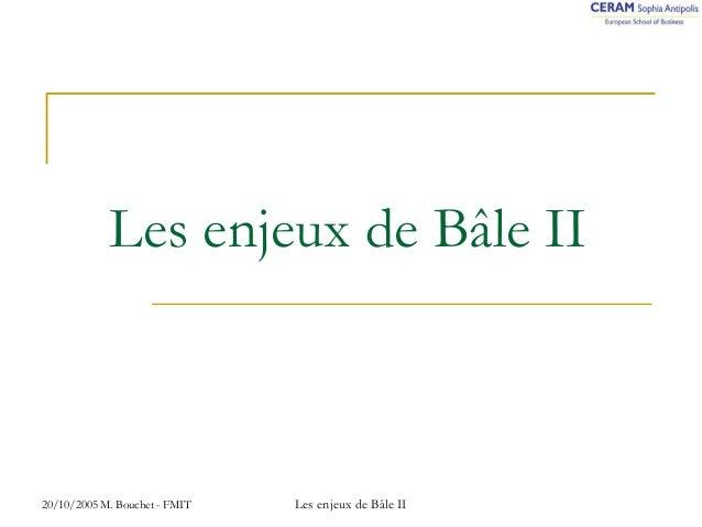 Les enjeux de Bâle II  20/10/2005 M. Bouchet - FMIT Les enjeux de Bâle II