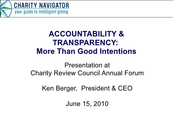 ACCOUNTABILITY & TRANSPARENCY:  More Than Good Intentions Presentation at Charity Review Council Annual Forum Ken Berger, ...