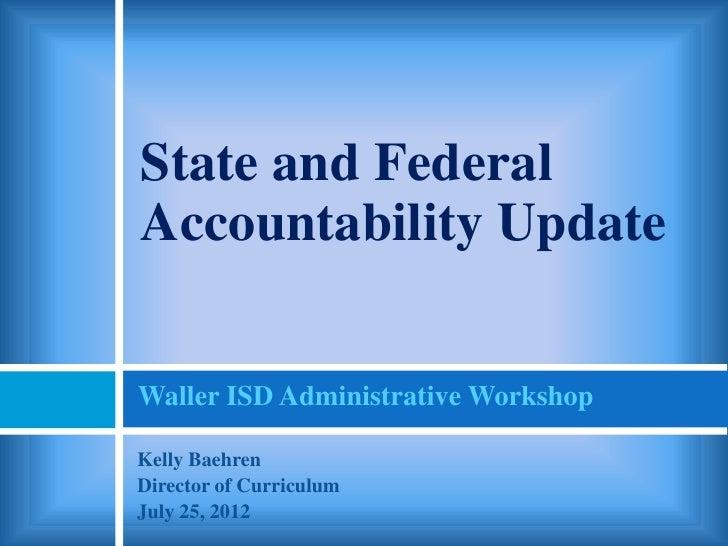 State and FederalAccountability UpdateWaller ISD Administrative WorkshopKelly BaehrenDirector of CurriculumJuly 25, 2012