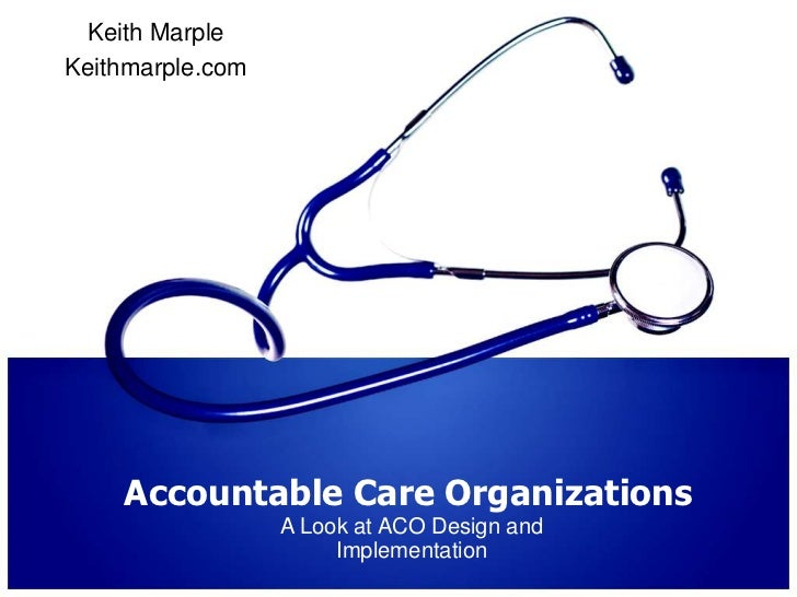 Accountable Care Organizations<br />A Look at ACO Design and Implementation<br />Keith Marple<br />Keithmarple.com<br />