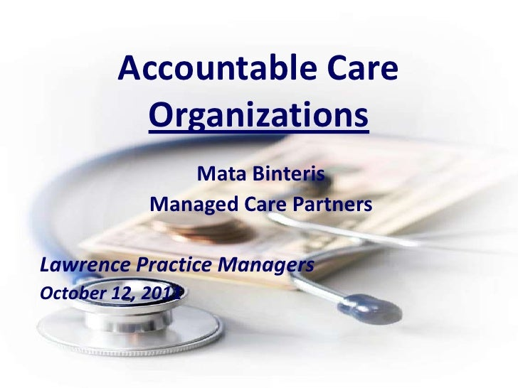Accountable Care Organizations<br />Mata Binteris<br />Managed Care Partners<br />Lawrence Practice Managers<br />October ...