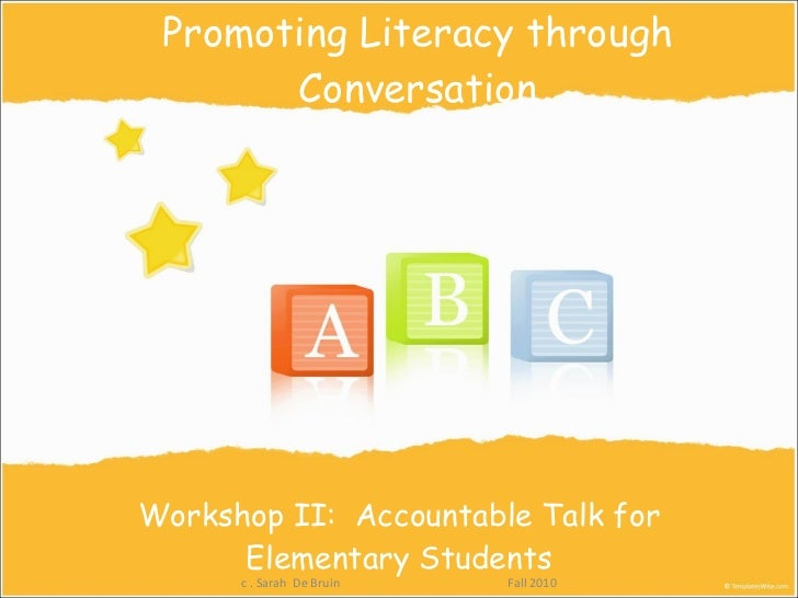 Promoting Literacy through Conversation Workshop II:  Accountable Talk for Elementary Students c . Sarah  De Bruin  Fall 2...