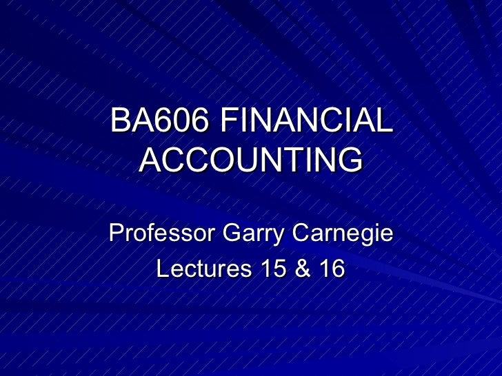 BA606 FINANCIAL ACCOUNTING Professor Garry Carnegie Lectures 15 & 16