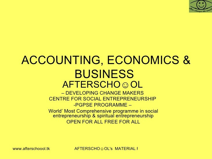 ACCOUNTING, ECONOMICS & BUSINESS  AFTERSCHO☺OL   –  DEVELOPING CHANGE MAKERS  CENTRE FOR SOCIAL ENTREPRENEURSHIP  -PGPSE P...