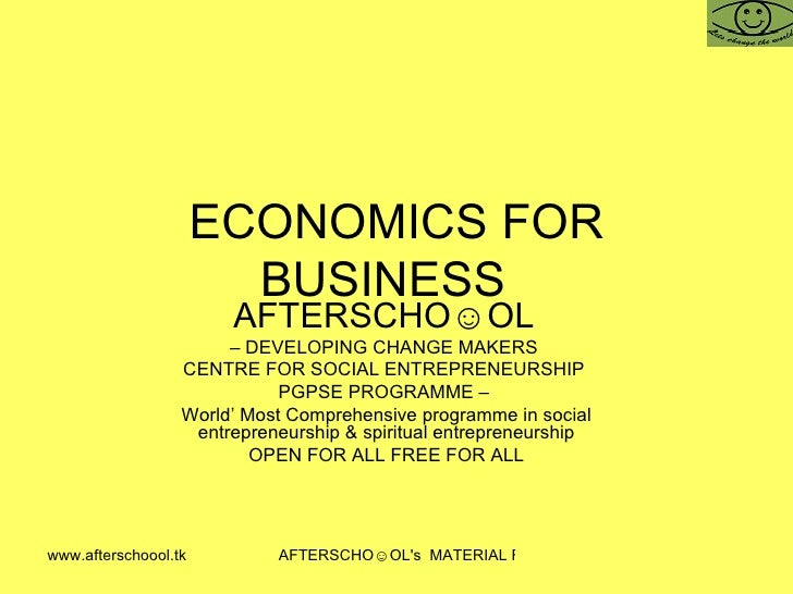 ECONOMICS FOR BUSINESS  AFTERSCHO☺OL   –  DEVELOPING CHANGE MAKERS  CENTRE FOR SOCIAL ENTREPRENEURSHIP  PGPSE PROGRAMME – ...