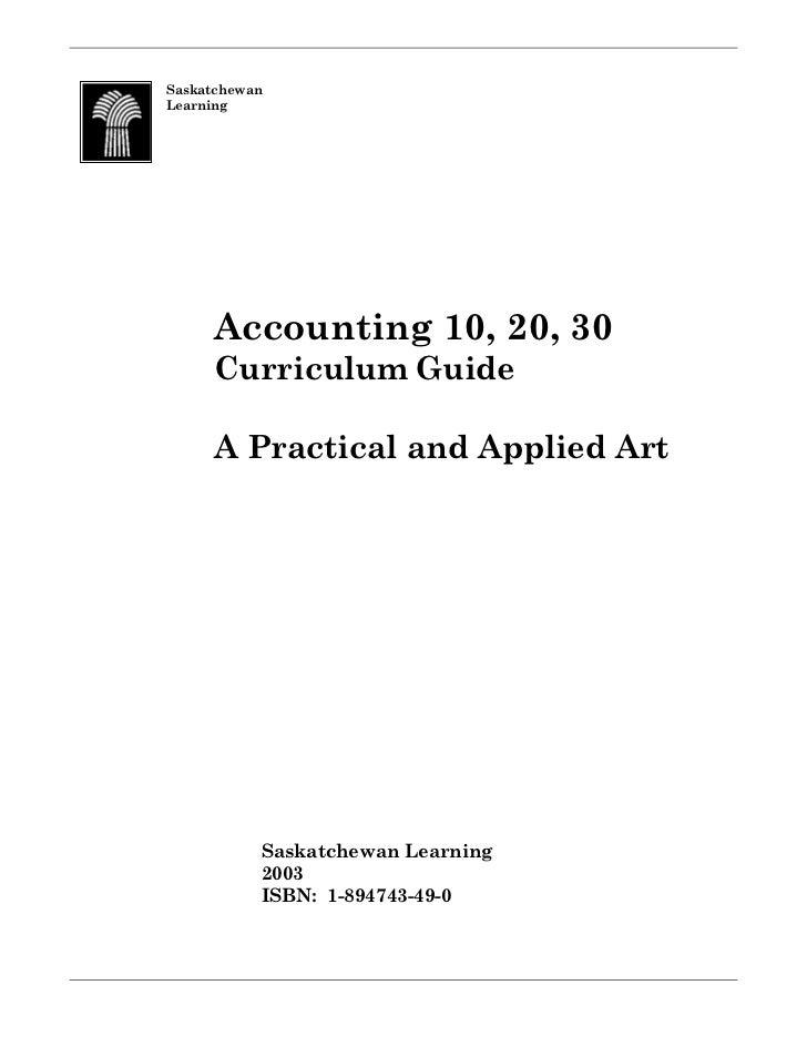SaskatchewanLearning     Accounting 10, 20, 30     Curriculum Guide     A Practical and Applied Art           Saskatchewan...