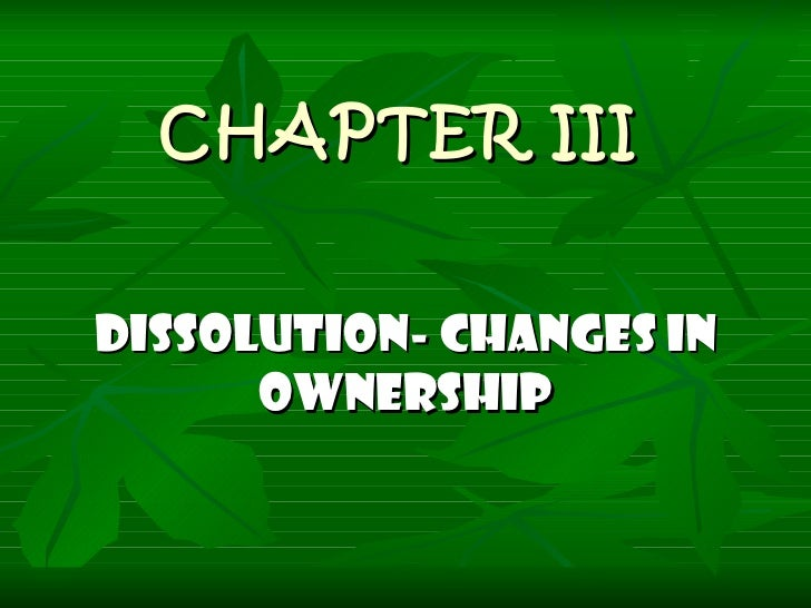 CHAPTER III DISSOLUTION- CHANGES IN OWNERSHIP