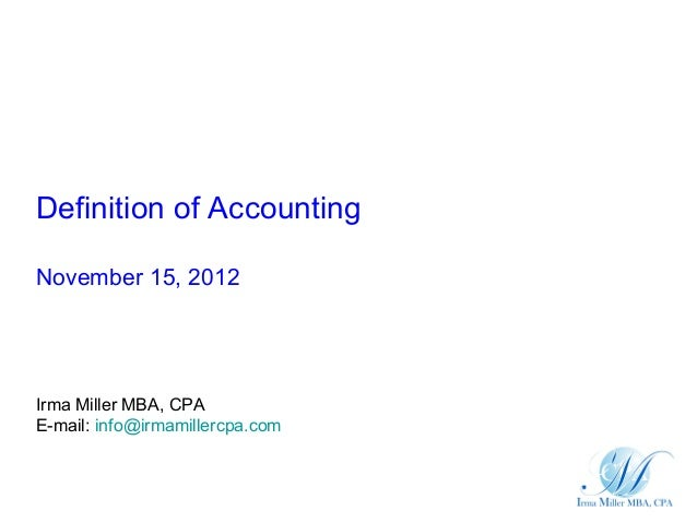 Definition of AccountingNovember 15, 2012Irma Miller MBA, CPAE-mail: info@irmamillercpa.com