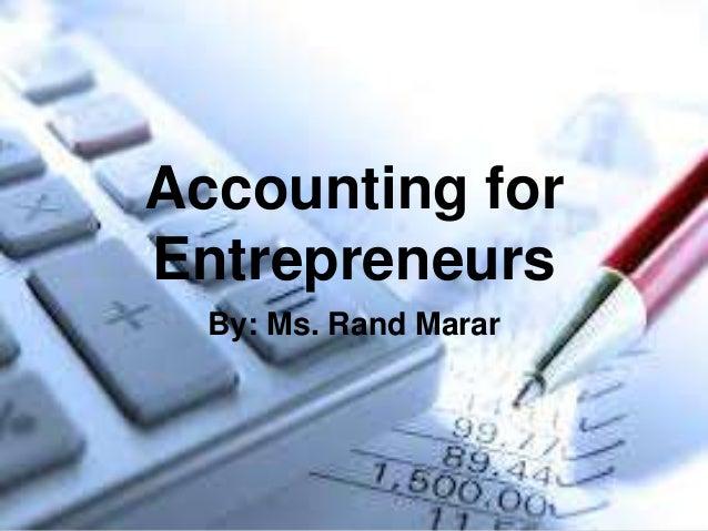 Accounting forEntrepreneurs  By: Ms. Rand Marar