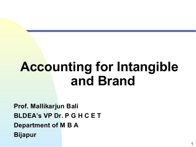 1 Accounting for Intangible and Brand Prof. Mallikarjun Bali BLDEA's VP Dr. P G H C E T Department of M B A Bijapur
