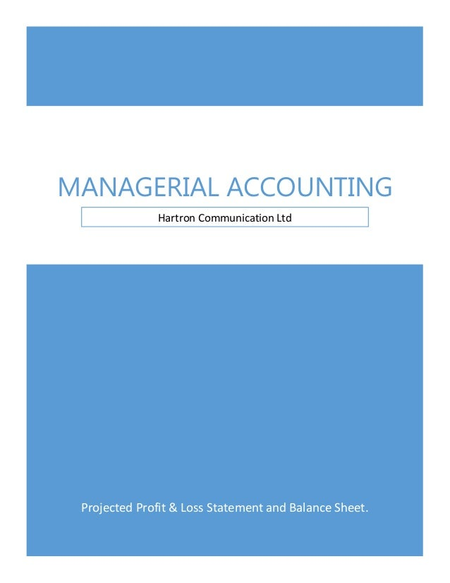 MANAGERIAL ACCOUNTING Hartron Communication Ltd  Projected Profit & Loss Statement and Balance Sheet.