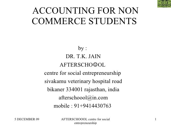 ACCOUNTING FOR NON COMMERCE STUDENTS  by :  DR. T.K. JAIN AFTERSCHO ☺ OL  centre for social entrepreneurship  sivakamu vet...