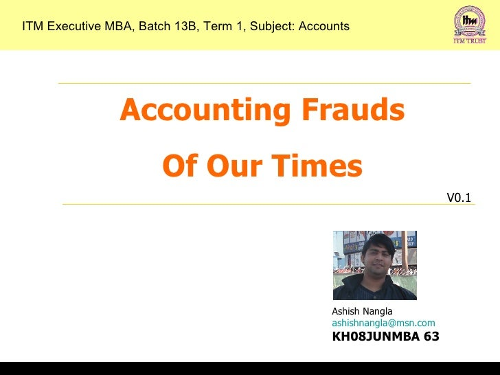 Accounting Frauds Of Our Times V0.1 ITM Executive MBA, Batch 13B, Term 1, Subject: Accounts Ashish Nangla [email_address] ...