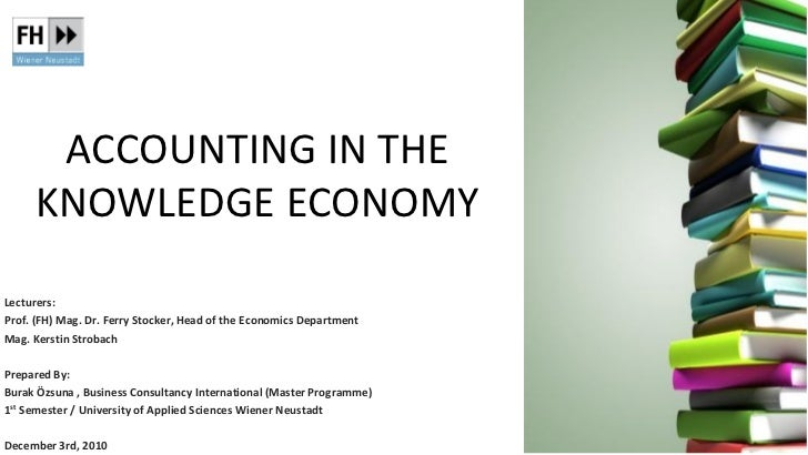 ACCOUNTING IN THE     KNOWLEDGE ECONOMYLecturers:Prof. (FH) Mag. Dr. Ferry Stocker, Head of the Economics DepartmentMag. K...