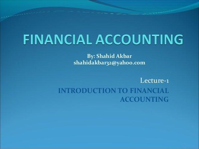 Lecture-1 INTRODUCTION TO FINANCIAL ACCOUNTING By: Shahid Akbar shahidakbar32@yahoo.com