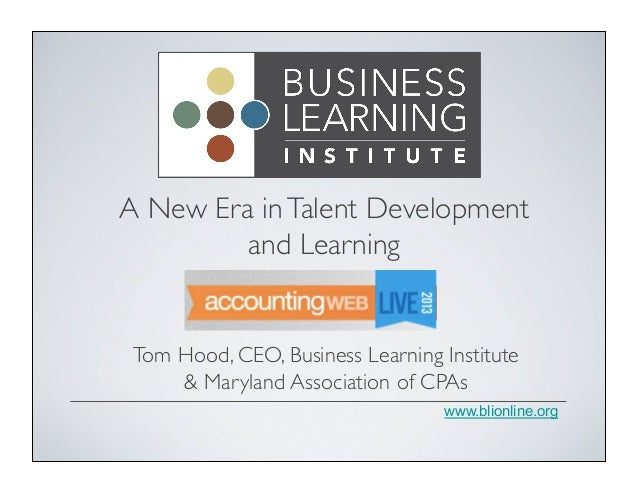 A New Era in Talent Development 	  and Learning	   Tom Hood, CEO, Business Learning Institute & Maryland Association of CP...