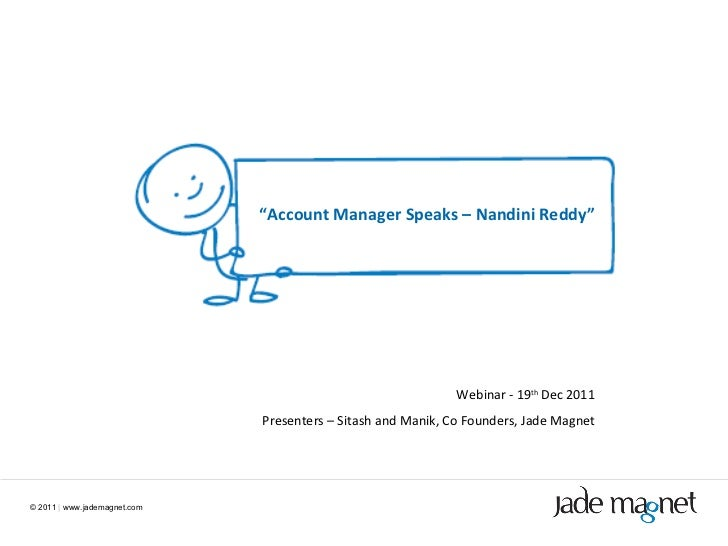 "©  2011  |  www.jademagnet.com "" Account Manager Speaks – Nandini Reddy"" Webinar - 19 th  Dec 2011 Presenters – Sitash and..."