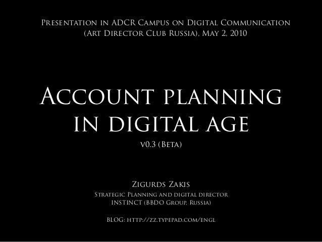 Account planning in digital age v0.3 (Beta) Zigurds Zakis Strategic Planning and digital director INSTINCT (BBDO Group, Ru...