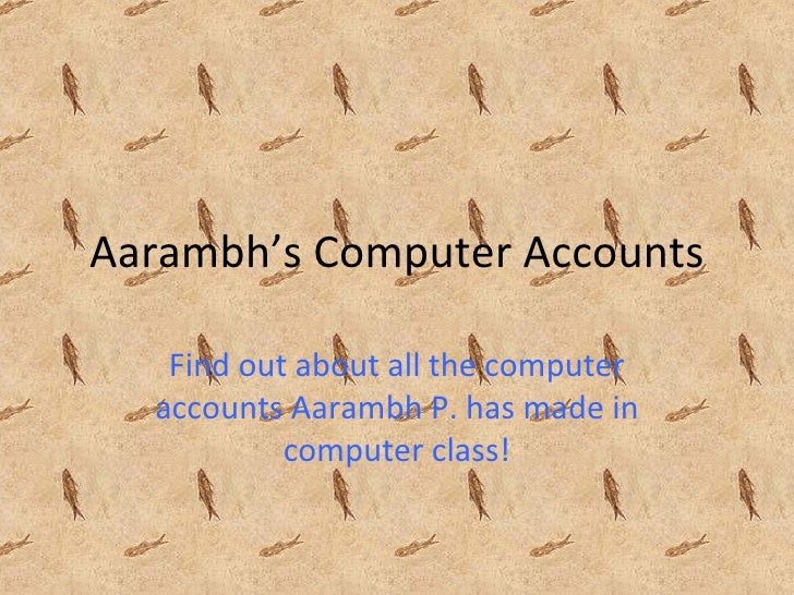 Aarambh's Computer Accounts Find out about all the computer accounts Aarambh P. has made in computer class!