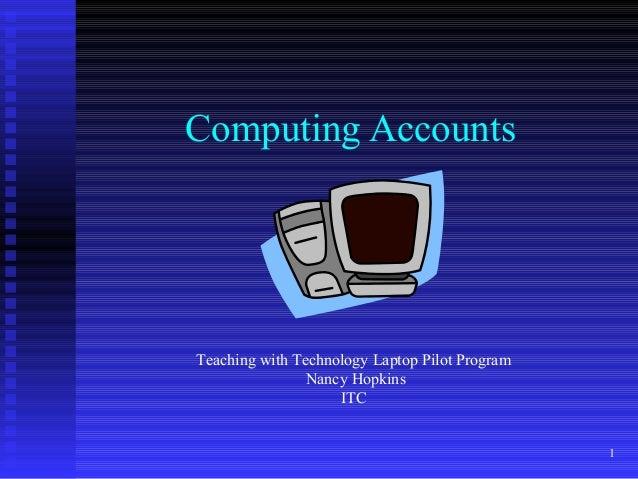 1 Computing Accounts Teaching with Technology Laptop Pilot Program Nancy Hopkins ITC