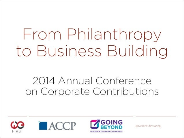 From Philanthropy to Business Building 2014 Annual Conference on Corporate Contributions  @SimonMainwaring