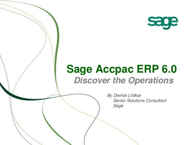 Sage Accpac ERP 6.0 Discover the Operations By Derrick Lildhar Senior Solutions Consultant Sage