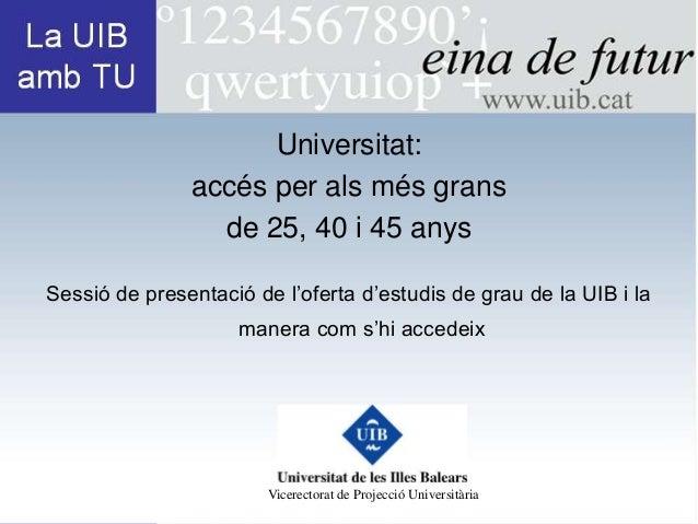 Universitat:               accés per als més grans                 de 25, 40 i 45 anysSessió de presentació de l'oferta d'...