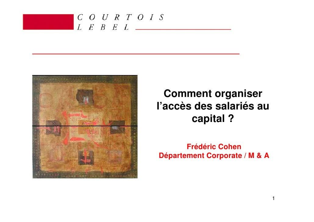 Comment organiser l'accès des salariés au        capital ?         Frédéric Cohen Département Corporate / M & A           ...