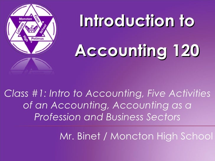 Introduction to Accounting 120 Mr. Binet / Moncton High School Class #1: Intro to Accounting, Five Activities of an Accoun...