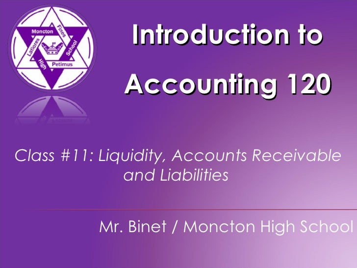 Introduction to Accounting 120 Mr. Binet / Moncton High School Class #11: Liquidity, Accounts Receivable and Liabilities