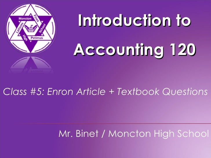 Introduction to Accounting 120 Mr. Binet / Moncton High School Class #5: Enron Article + Textbook Questions