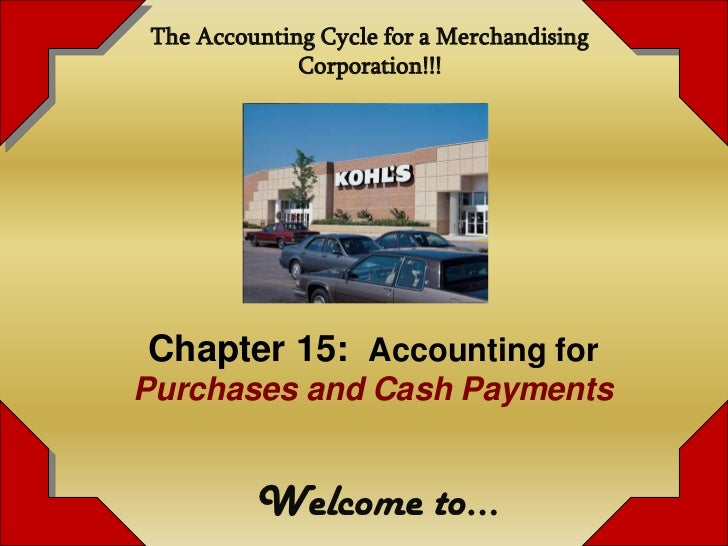 The Accounting Cycle for a Merchandising             Corporation!!!Chapter 15: Accounting forPurchases and Cash Payments  ...