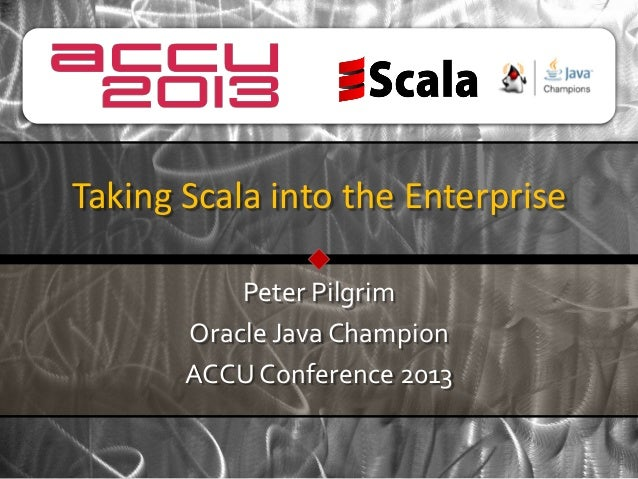 Taking Scala into the Enterprise           Peter Pilgrim       Oracle Java Champion       ACCU Conference 2013