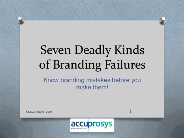 Seven Deadly Kinds of Branding Failures Know branding mistakes before you make them!  Accuprosys.com  1