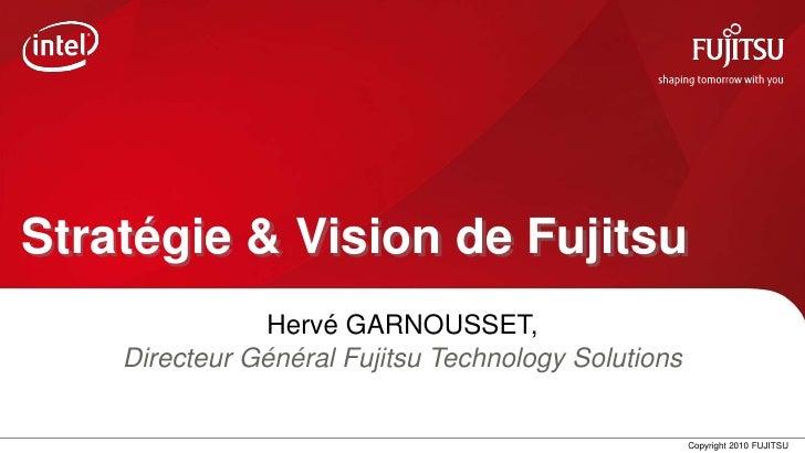 Stratégie & Vision de Fujitsu               Hervé GARNOUSSET,    Directeur Général Fujitsu Technology Solutions           ...