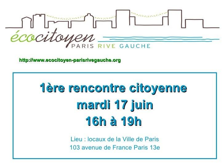 <ul><li>1ère rencontre citoyenne  </li></ul><ul><li>mardi 17 juin </li></ul><ul><li>16h à 19h   </li></ul><ul><li>Lieu : l...