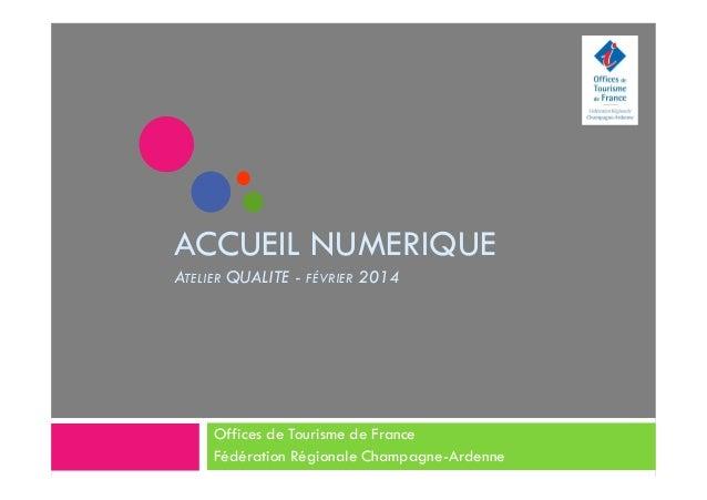 ACCUEIL NUMERIQUE ATELIER QUALITE - FÉVRIER 2014 Offices de Tourisme de France Fédération Régionale Champagne-Ardenne