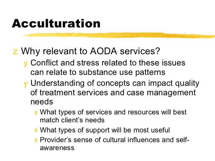Acculturation  <ul><li>Why relevant to AODA services? </li></ul><ul><ul><li>Conflict and stress related to these issues ca...