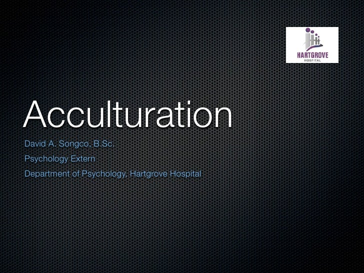 Acculturation David A. Songco, B.Sc. Psychology Extern Department of Psychology, Hartgrove Hospital
