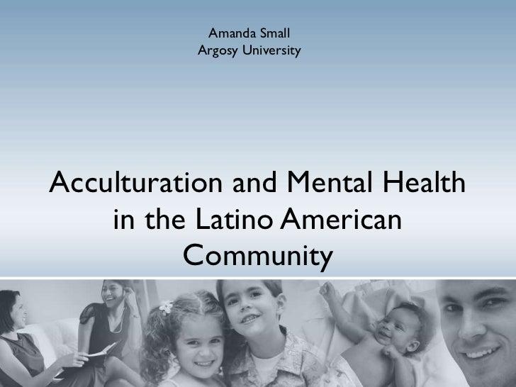 Acculturation and Mental Health in the Latino American Community Amanda Small Argosy University