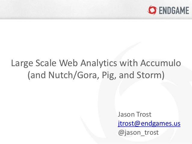 Large Scale Web Analytics with Accumulo    (and Nutch/Gora, Pig, and Storm)                        Jason Trost            ...