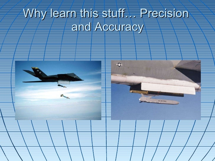Why learn this stuff… Precision  and Accuracy