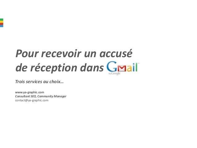 Pour recevoir un accusé de réception dans Gmail Trois services au choix… www.ya-graphic.com Consultant SEO, Community Mana...