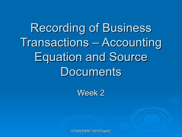 Recording of Business Transactions – Accounting Equation and Source Documents Week 2 UTAR/FBAF1023/Topic2