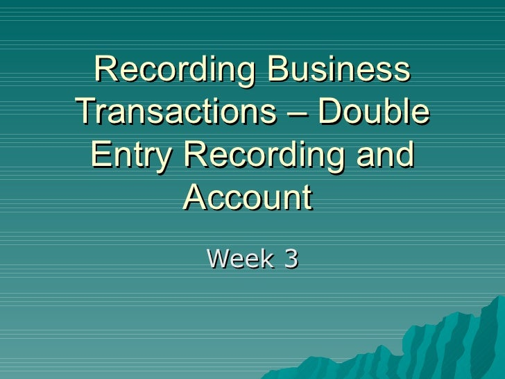 Recording Business Transactions – Double Entry Recording and Account  Week 3