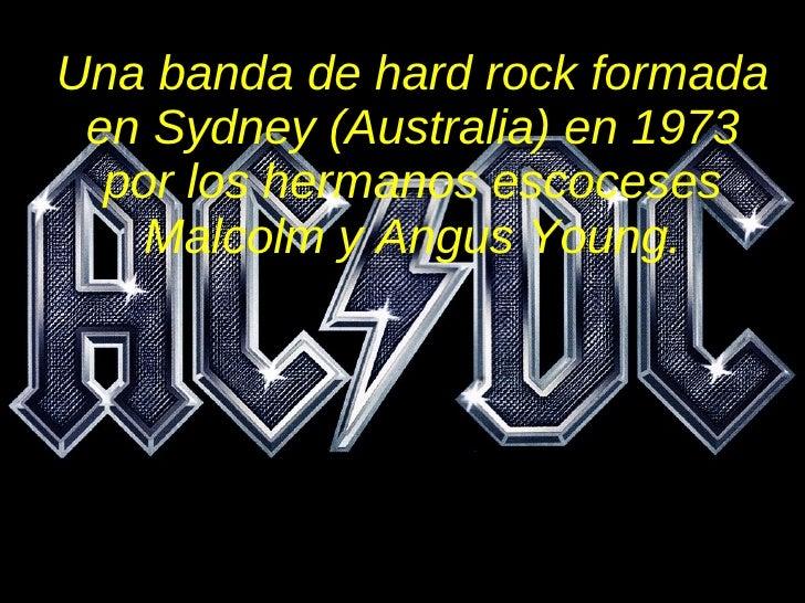 Una banda de hard rock formada en Sydney (Australia) en 1973 por los hermanos escoceses Malcolm y Angus Young.