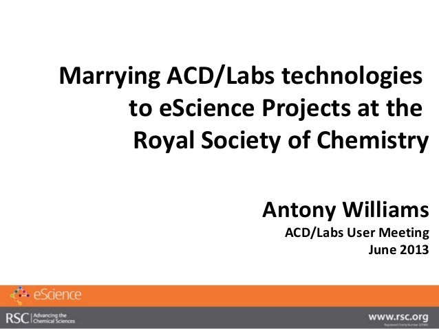 Marrying ACD/Labs technologiesto eScience Projects at theRoyal Society of ChemistryAntony WilliamsACD/Labs User MeetingJun...