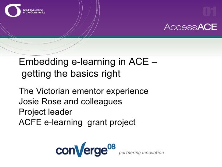 Embedding e-learning in ACE –  getting the basics right   The Victorian ementor experience Josie Rose and colleagues Proje...